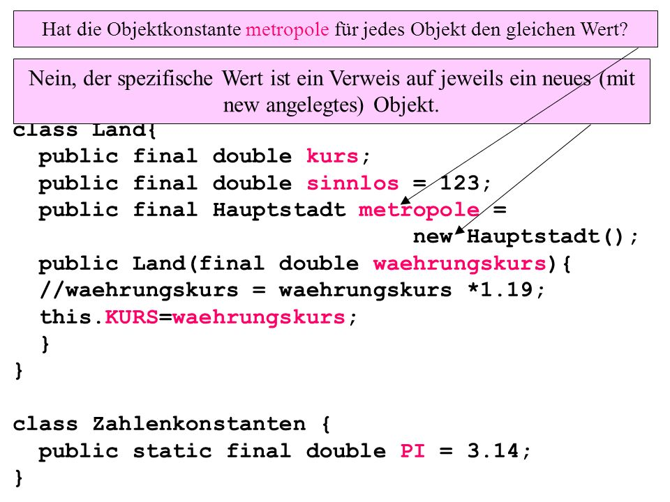 class Land{ public final double kurs; public final double sinnlos = 123; public final Hauptstadt metropole = new Hauptstadt(); public Land(final double waehrungskurs){ //waehrungskurs = waehrungskurs *1.19; this.KURS=waehrungskurs; } } class Zahlenkonstanten { public static final double PI = 3.14; } Hat die Objektkonstante metropole für jedes Objekt den gleichen Wert.