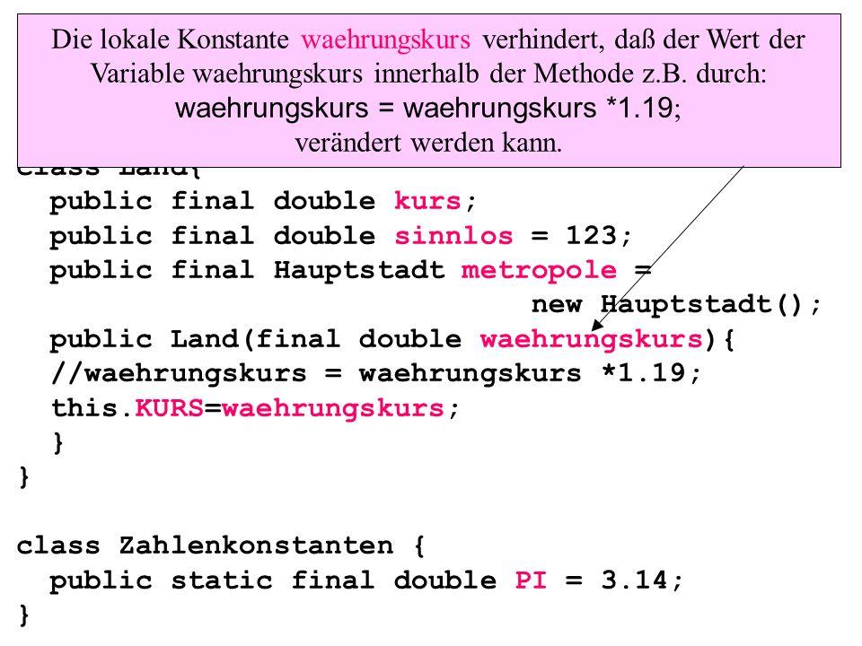 class Land{ public final double kurs; public final double sinnlos = 123; public final Hauptstadt metropole = new Hauptstadt(); public Land(final double waehrungskurs){ //waehrungskurs = waehrungskurs *1.19; this.KURS=waehrungskurs; } } class Zahlenkonstanten { public static final double PI = 3.14; } Die lokale Konstante waehrungskurs verhindert, daß der Wert der Variable waehrungskurs innerhalb der Methode z.B.