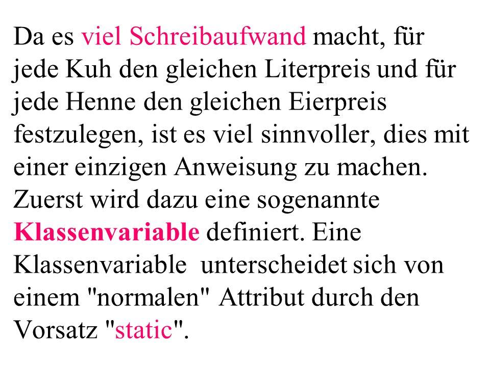 package hennennummerieren1; public class Startklasse{ public static void main(...){ Henne h; for(int i=0;i<10;i++){ h = new Henne( Henne +i); aus( nummer= +h.getNummer()); } aus( anz= +Henne.getAnzahl()); Henne h1=new Henne( Ute ); Henne h2=new Henne( Heike ); aus( nrh1= +h1.getNummer()); aus( nrh2= +h2.getNummer()); } Nur auf die letzte Henne, weil in h (Pointer) der jeweilige Speicher (genauer die Adresse davon) der vorigen Hennen überschrieben wurde.