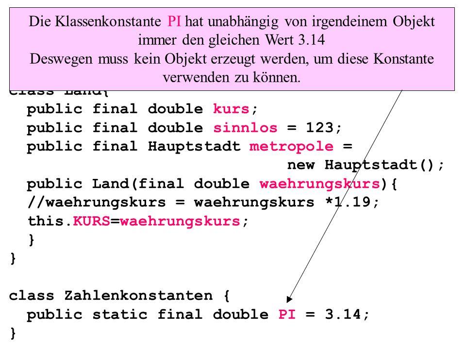 class Land{ public final double kurs; public final double sinnlos = 123; public final Hauptstadt metropole = new Hauptstadt(); public Land(final double waehrungskurs){ //waehrungskurs = waehrungskurs *1.19; this.KURS=waehrungskurs; } } class Zahlenkonstanten { public static final double PI = 3.14; } Die Klassenkonstante PI hat unabhängig von irgendeinem Objekt immer den gleichen Wert 3.14 Deswegen muss kein Objekt erzeugt werden, um diese Konstante verwenden zu können.