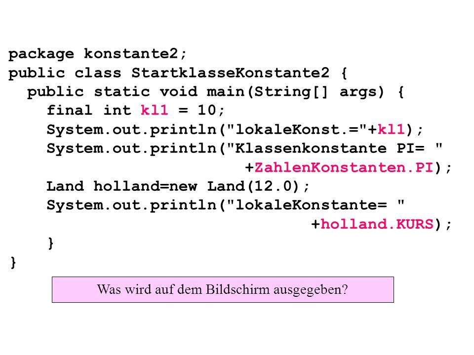 package konstante2; public class StartklasseKonstante2 { public static void main(String[] args) { final int kl1 = 10; System.out.println( lokaleKonst.= +kl1); System.out.println( Klassenkonstante PI= +ZahlenKonstanten.PI); Land holland=new Land(12.0); System.out.println( lokaleKonstante= +holland.KURS); } } Was wird auf dem Bildschirm ausgegeben