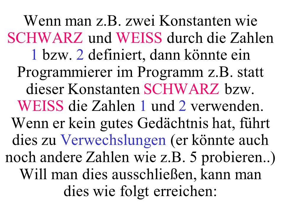 Wenn man z.B. zwei Konstanten wie SCHWARZ und WEISS durch die Zahlen 1 bzw. 2 definiert, dann könnte ein Programmierer im Programm z.B. statt dieser K