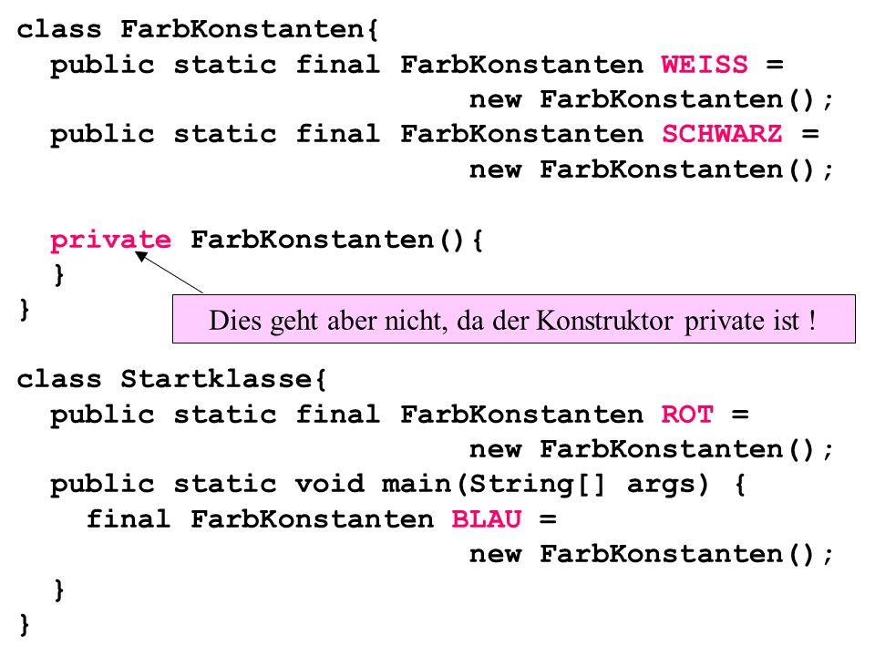 class FarbKonstanten{ public static final FarbKonstanten WEISS = new FarbKonstanten(); public static final FarbKonstanten SCHWARZ = new FarbKonstanten(); private FarbKonstanten(){ } } class Startklasse{ public static final FarbKonstanten ROT = new FarbKonstanten(); public static void main(String[] args) { final FarbKonstanten BLAU = new FarbKonstanten(); } } Dies geht aber nicht, da der Konstruktor private ist !