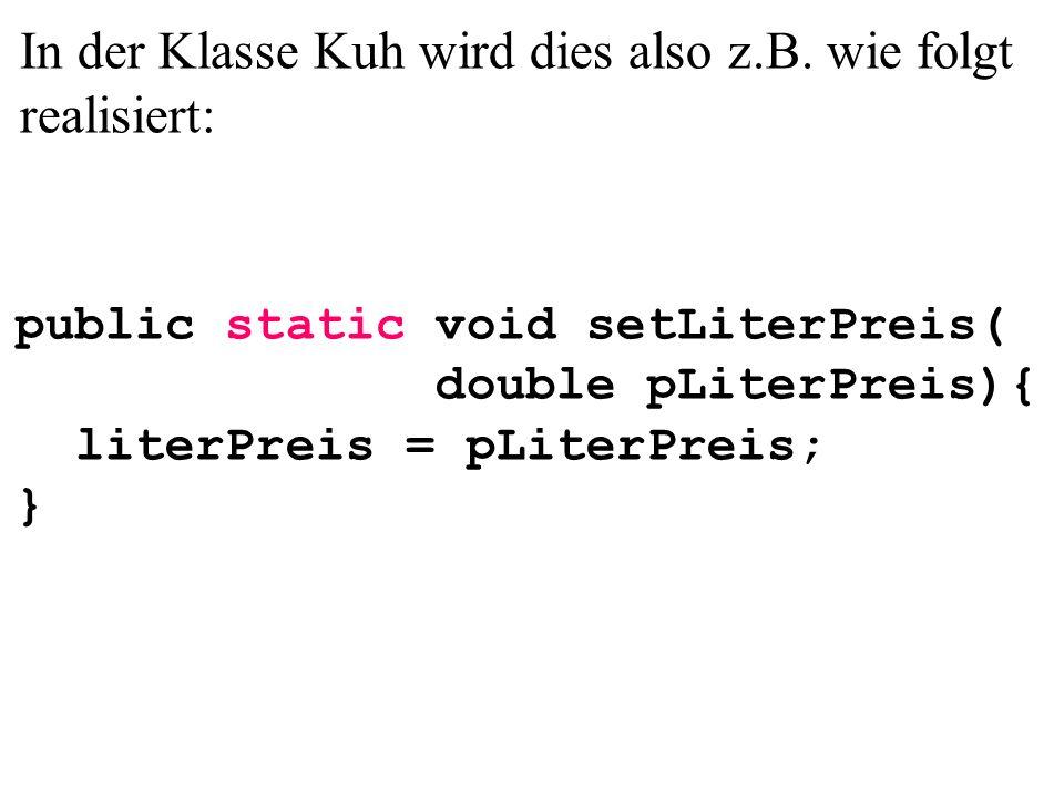 In der Klasse Kuh wird dies also z.B. wie folgt realisiert: public static void setLiterPreis( double pLiterPreis){ literPreis = pLiterPreis; }