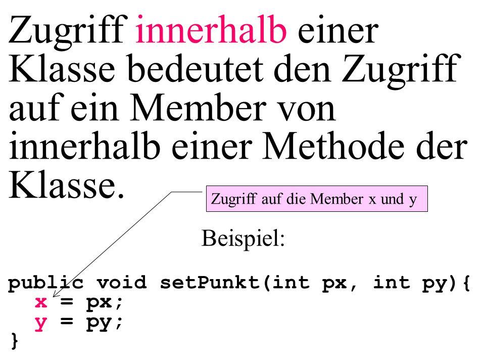 Zugriff innerhalb einer Klasse bedeutet den Zugriff auf ein Member von innerhalb einer Methode der Klasse. Beispiel: public void setPunkt(int px, int