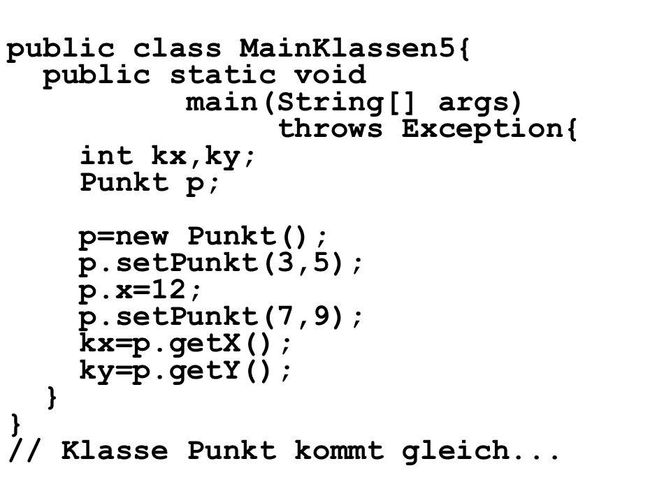 public class MainKlassen5{ public static void main(String[] args) throws Exception{ int kx,ky; Punkt p; p=new Punkt(); p.setPunkt(3,5); p.x=12; p.setPunkt(7,9); kx=p.getX(); ky=p.getY(); } // Klasse Punkt kommt gleich...