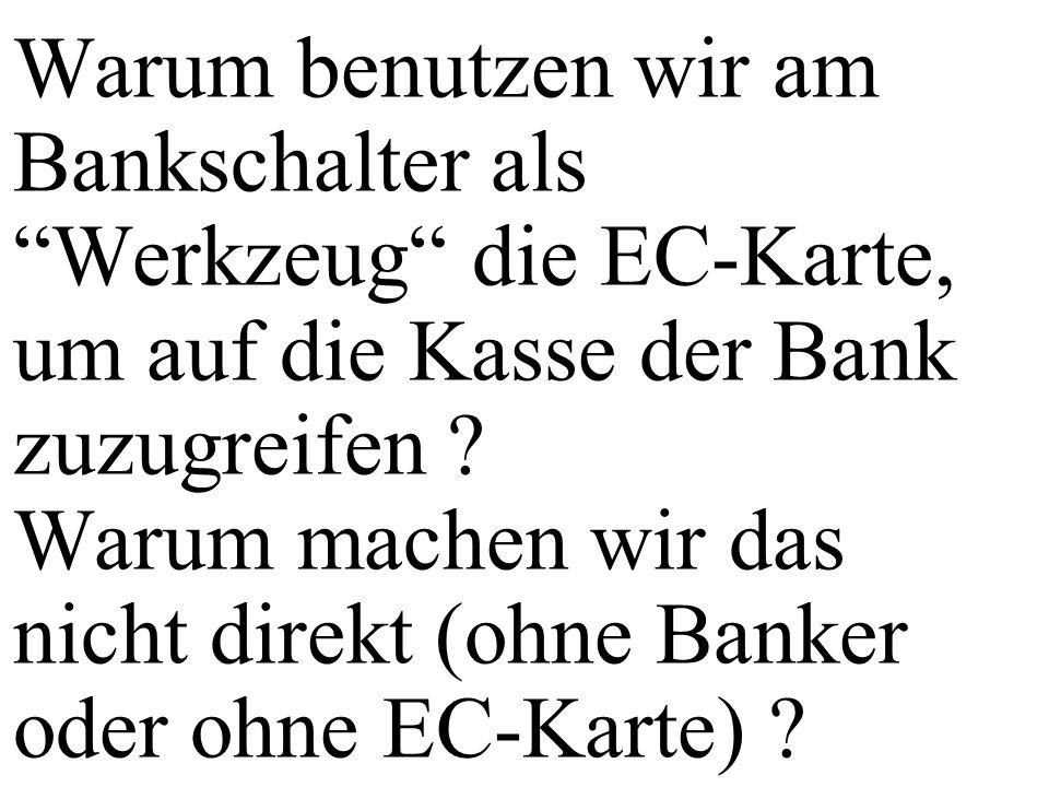 Warum benutzen wir am Bankschalter als Werkzeug die EC-Karte, um auf die Kasse der Bank zuzugreifen ? Warum machen wir das nicht direkt (ohne Banker o