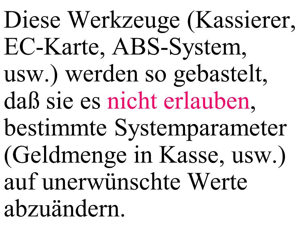 Diese Werkzeuge (Kassierer, EC-Karte, ABS-System, usw.) werden so gebastelt, daß sie es nicht erlauben, bestimmte Systemparameter (Geldmenge in Kasse, usw.) auf unerwünschte Werte abzuändern.