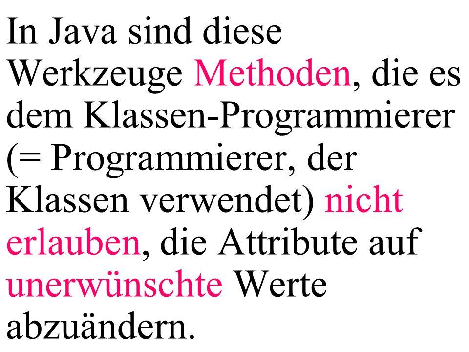 In Java sind diese Werkzeuge Methoden, die es dem Klassen-Programmierer (= Programmierer, der Klassen verwendet) nicht erlauben, die Attribute auf unerwünschte Werte abzuändern.