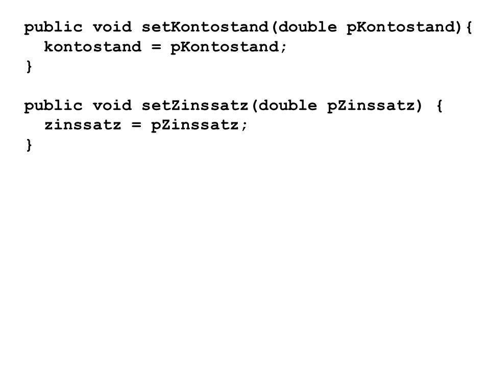 public void setKontostand(double pKontostand){ kontostand = pKontostand; } public void setZinssatz(double pZinssatz) { zinssatz = pZinssatz; }