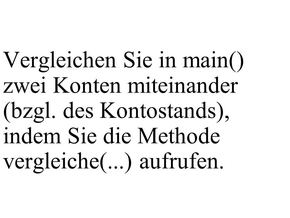 Vergleichen Sie in main() zwei Konten miteinander (bzgl. des Kontostands), indem Sie die Methode vergleiche(...) aufrufen.