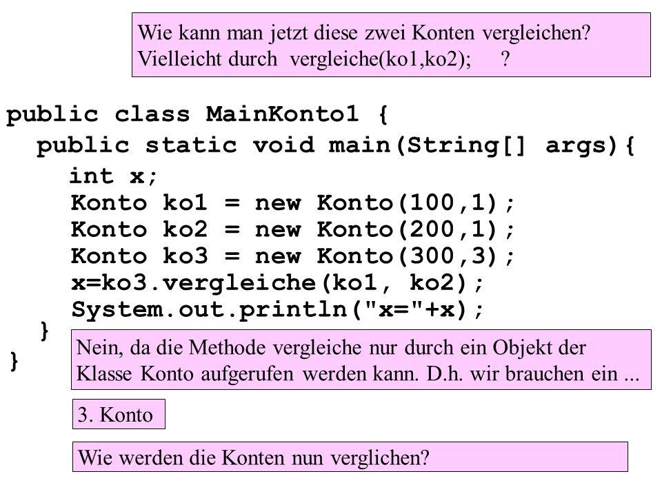 public class MainKonto1 { public static void main(String[] args){ int x; } Konto ko1 = new Konto(100,1); Konto ko2 = new Konto(200,1); Konto ko3 = new Konto(300,3); x=ko3.vergleiche(ko1, ko2); System.out.println( x= +x); Wie kann man jetzt diese zwei Konten vergleichen.