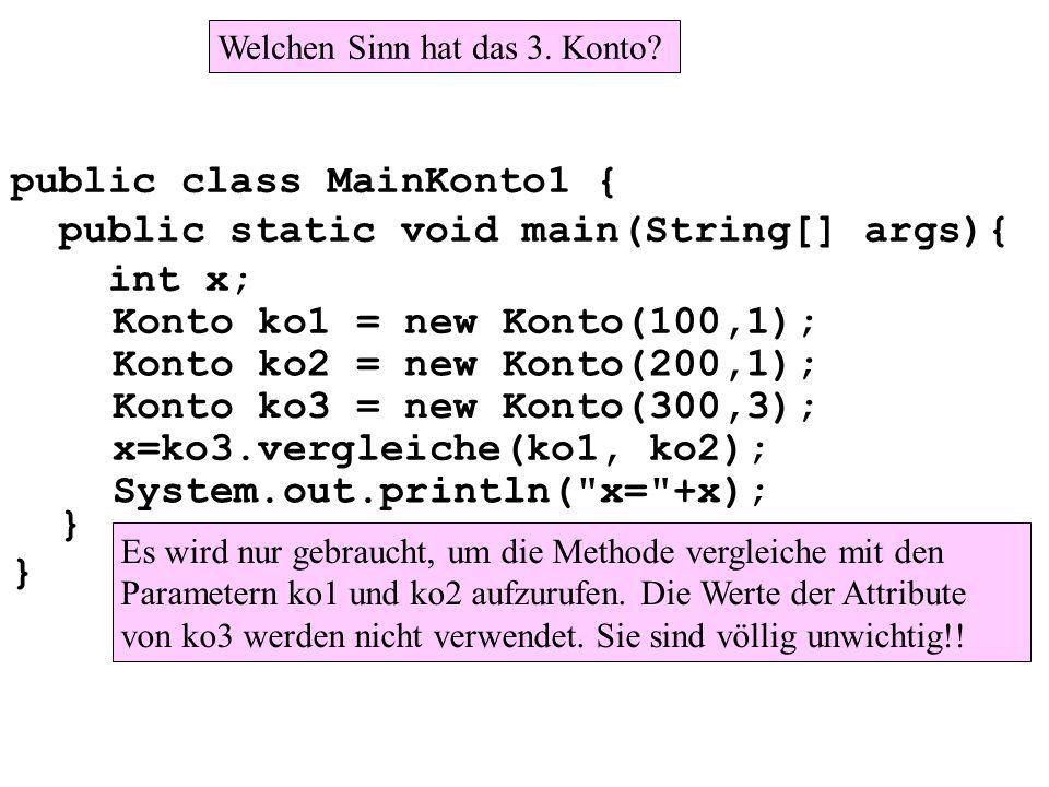 public class MainKonto1 { public static void main(String[] args){ int x; } Konto ko1 = new Konto(100,1); Konto ko2 = new Konto(200,1); Konto ko3 = new Konto(300,3); x=ko3.vergleiche(ko1, ko2); System.out.println( x= +x); Welchen Sinn hat das 3.