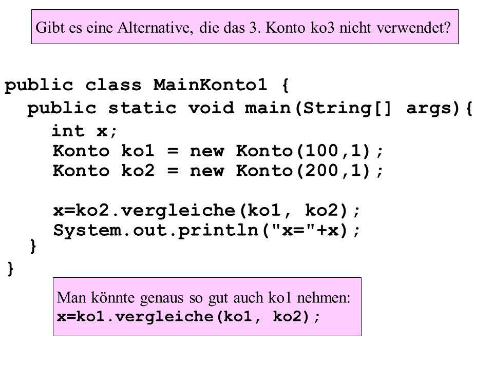 public class MainKonto1 { public static void main(String[] args){ int x; } Konto ko1 = new Konto(100,1); Konto ko2 = new Konto(200,1); x=ko2.vergleiche(ko1, ko2); System.out.println( x= +x); Gibt es eine Alternative, die das 3.