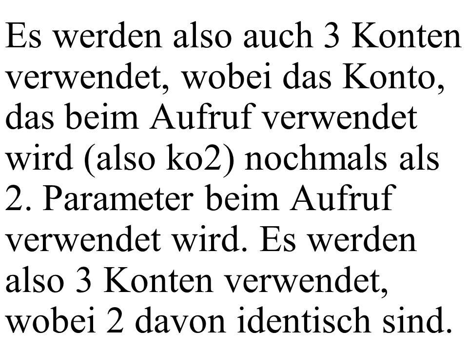 Es werden also auch 3 Konten verwendet, wobei das Konto, das beim Aufruf verwendet wird (also ko2) nochmals als 2. Parameter beim Aufruf verwendet wir