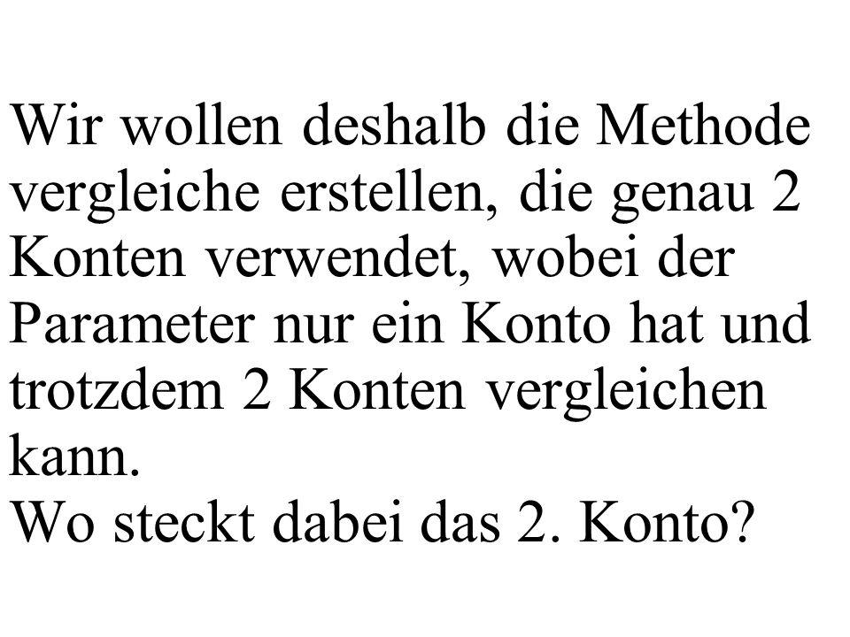 Wir wollen deshalb die Methode vergleiche erstellen, die genau 2 Konten verwendet, wobei der Parameter nur ein Konto hat und trotzdem 2 Konten vergleichen kann.