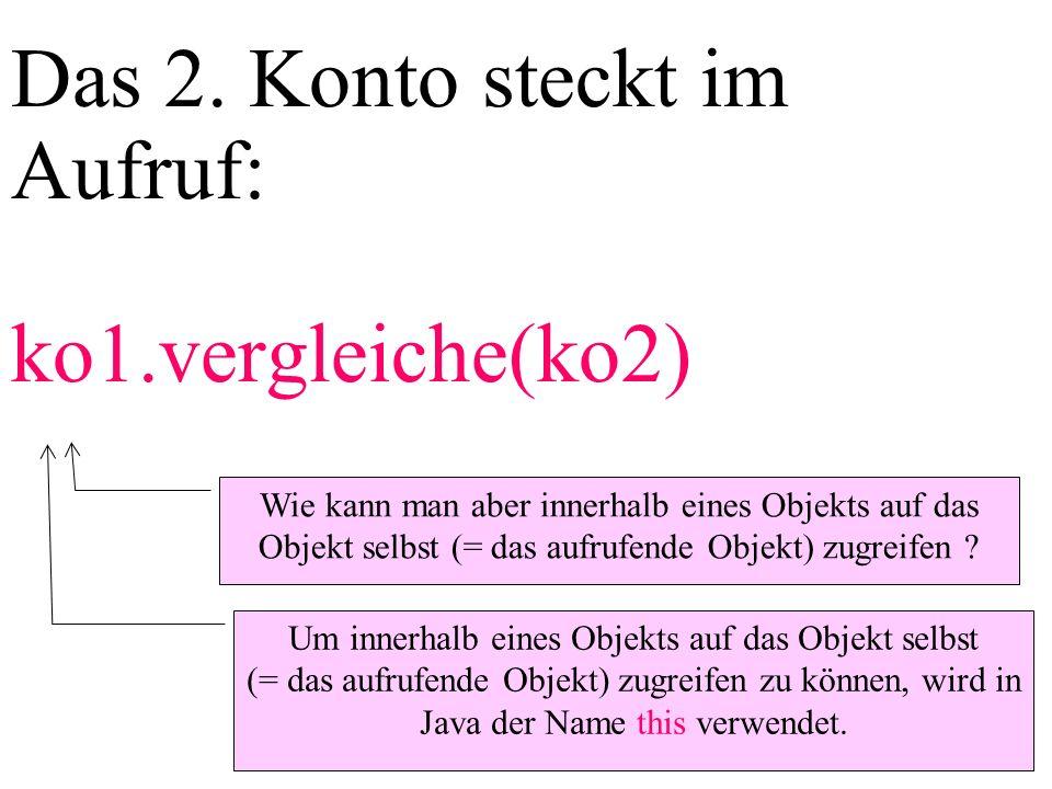 Das 2. Konto steckt im Aufruf: ko1.vergleiche(ko2) Wie kann man aber innerhalb eines Objekts auf das Objekt selbst (= das aufrufende Objekt) zugreifen