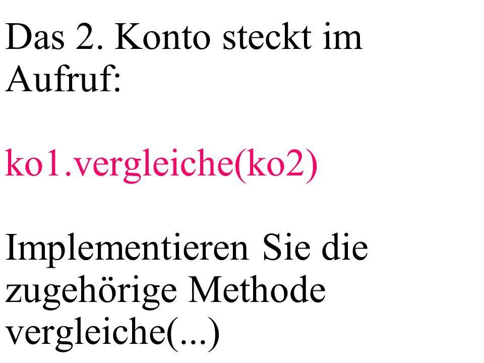 Das 2. Konto steckt im Aufruf: ko1.vergleiche(ko2) Implementieren Sie die zugehörige Methode vergleiche(...)