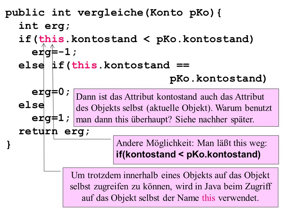public int vergleiche(Konto pKo){ int erg; if(this.kontostand < pKo.kontostand) erg=-1; else if(this.kontostand == pKo.kontostand) erg=0; else erg=1; return erg; } Um trotzdem innerhalb eines Objekts auf das Objekt selbst zugreifen zu können, wird in Java beim Zugriff auf das Objekt selbst der Name this verwendet.