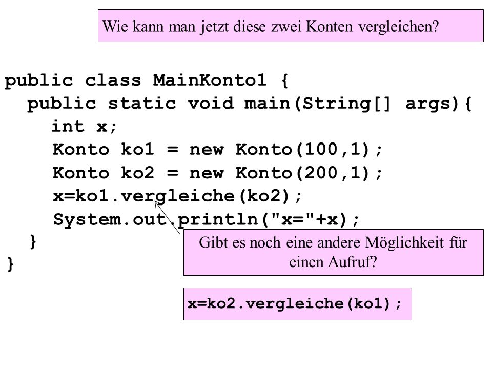 public class MainKonto1 { public static void main(String[] args){ int x; } Konto ko1 = new Konto(100,1); Konto ko2 = new Konto(200,1); x=ko1.vergleiche(ko2); System.out.println( x= +x); Wie kann man jetzt diese zwei Konten vergleichen.