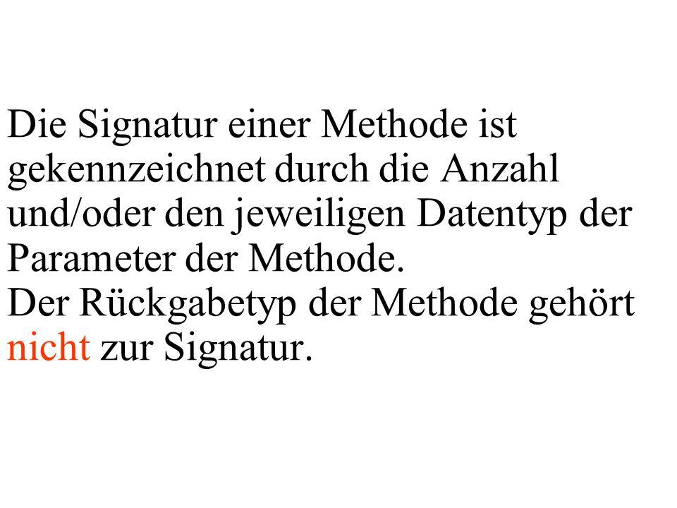 Die Signatur einer Methode ist gekennzeichnet durch die Anzahl und/oder den jeweiligen Datentyp der Parameter der Methode. Der Rückgabetyp der Methode