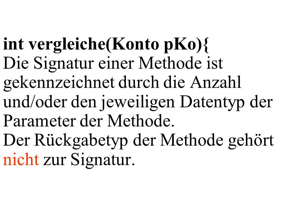 int vergleiche(Konto pKo){ Die Signatur einer Methode ist gekennzeichnet durch die Anzahl und/oder den jeweiligen Datentyp der Parameter der Methode.