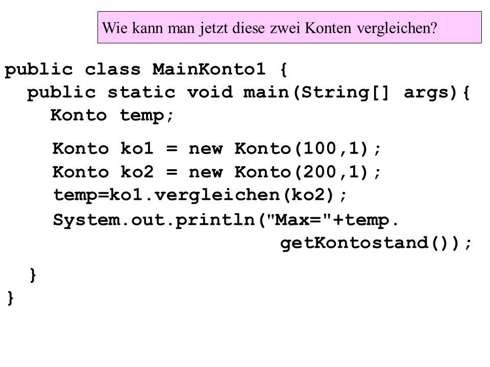 public class MainKonto1 { public static void main(String[] args){ Konto temp; } Konto ko1 = new Konto(100,1); Konto ko2 = new Konto(200,1); temp=ko1.vergleichen(ko2); System.out.println( Max= +temp.