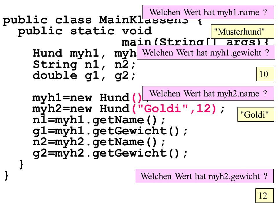 public class MainKlassen3 { public static void main(String[] args){ Hund myh1, myh2; String n1, n2; double g1, g2; myh1=new Hund(); myh2=new Hund( Goldi ,12); n1=myh1.getName(); g1=myh1.getGewicht(); n2=myh2.getName(); g2=myh2.getGewicht(); } Welchen Wert hat myh1.name .