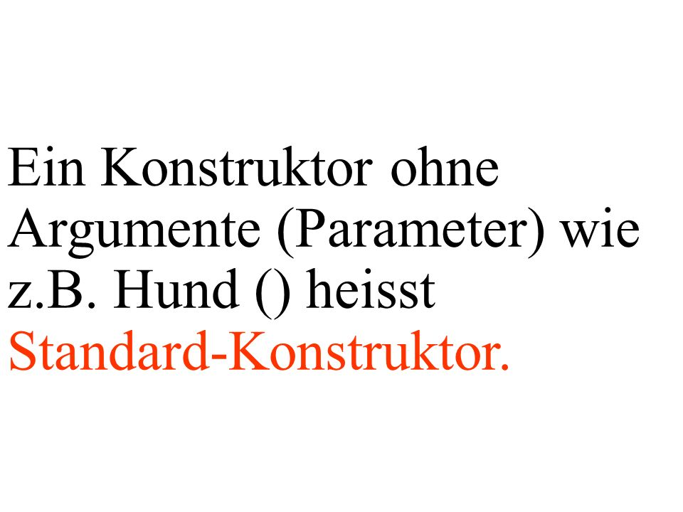 Ein Konstruktor ohne Argumente (Parameter) wie z.B. Hund () heisst Standard-Konstruktor.