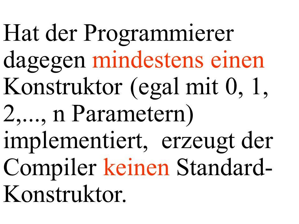 Hat der Programmierer dagegen mindestens einen Konstruktor (egal mit 0, 1, 2,..., n Parametern) implementiert, erzeugt der Compiler keinen Standard- Konstruktor.