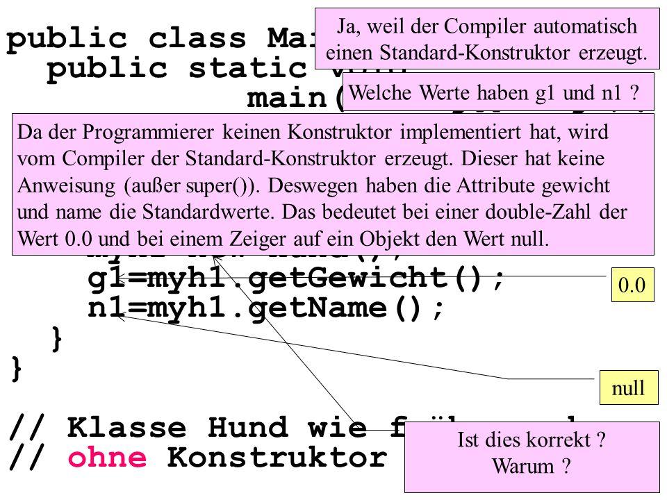public class Maintest1 { public static void main(String[] args){ double g1; String n1; Hund myh1; myh1=new Hund(); g1=myh1.getGewicht(); n1=myh1.getName(); } // Klasse Hund wie früher, aber // ohne Konstruktor Ist dies korrekt .