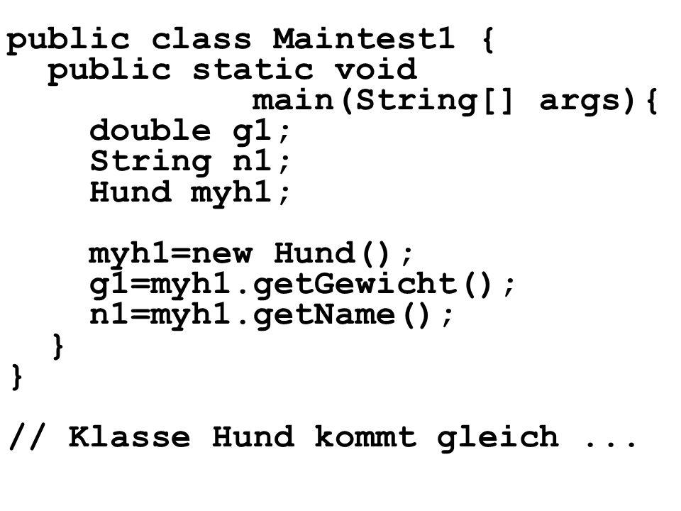 public class Maintest1 { public static void main(String[] args){ double g1; String n1; Hund myh1; myh1=new Hund(); g1=myh1.getGewicht(); n1=myh1.getName(); } // Klasse Hund kommt gleich...