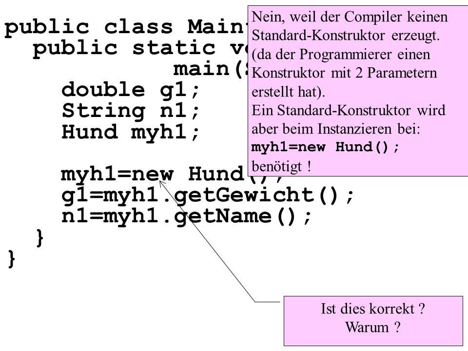 public class Maintest1 { public static void main(String[] args){ double g1; String n1; Hund myh1; myh1=new Hund(); g1=myh1.getGewicht(); n1=myh1.getName(); } Ist dies korrekt .