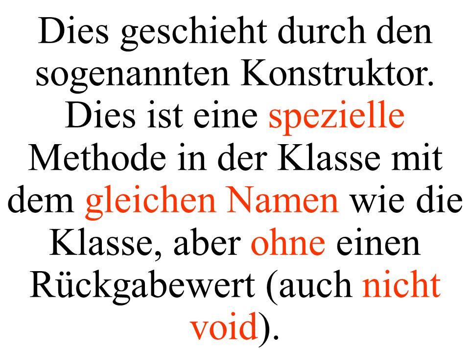class Hund{ private String name; private double gewicht; public void setName(String pName){ name = pName; System.out.println( Name = +name); System.out.println( Gewicht = +gewicht); } public String getName(){ System.out.println( Name = +name); System.out.println( Gewicht = +gewicht); return(name); } // Konstruktoren und Methoden wie früher...