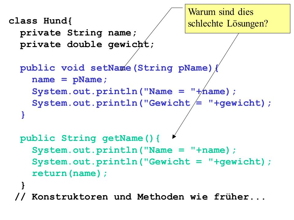 class Hund{ private String name; private double gewicht; public void setName(String pName){ name = pName; System.out.println(