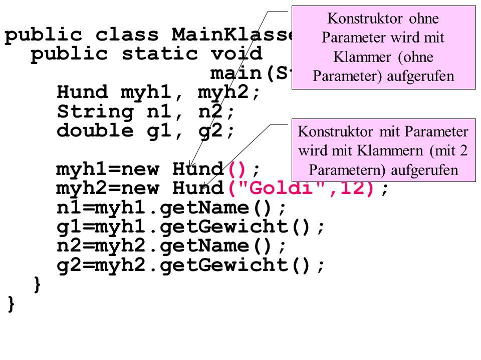 public class MainKlassen3 { public static void main(String[] args){ Hund myh1, myh2; String n1, n2; double g1, g2; myh1=new Hund(); myh2=new Hund( Goldi ,12); n1=myh1.getName(); g1=myh1.getGewicht(); n2=myh2.getName(); g2=myh2.getGewicht(); } Konstruktor ohne Parameter wird mit Klammer (ohne Parameter) aufgerufen Konstruktor mit Parameter wird mit Klammern (mit 2 Parametern) aufgerufen