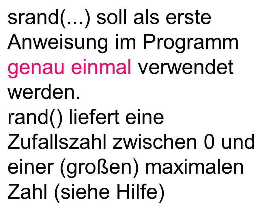 #include stdafx.h #include #include #include int main(){ int i = 0; int zufallszahl; srand((unsigned)time(NULL)); while(i<100){ i=i+1; zufallszahl=rand(); printf( %d\n ,zufallszahl); } return 0; } genau ein Mal am Programmanfang verwenden erzeugt eine Zufallszahl