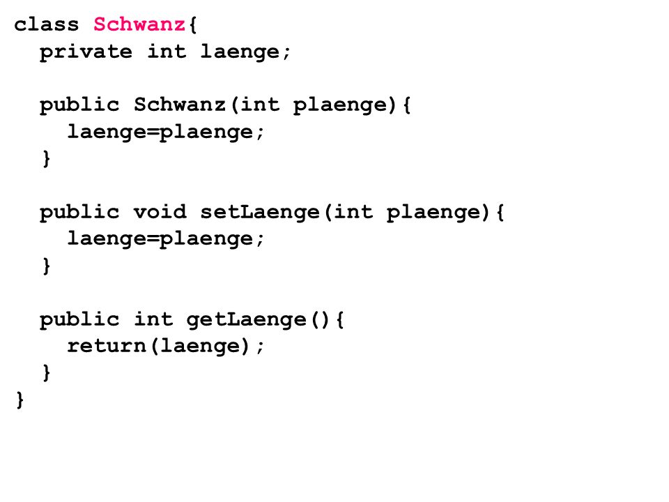 class Schwanz{ private int laenge; public Schwanz(int plaenge){ laenge=plaenge; } public void setLaenge(int plaenge){ laenge=plaenge; } public int getLaenge(){ return(laenge); } }