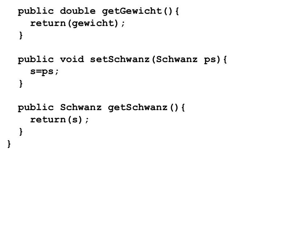 public double getGewicht(){ return(gewicht); } public void setSchwanz(Schwanz ps){ s=ps; } public Schwanz getSchwanz(){ return(s); } }