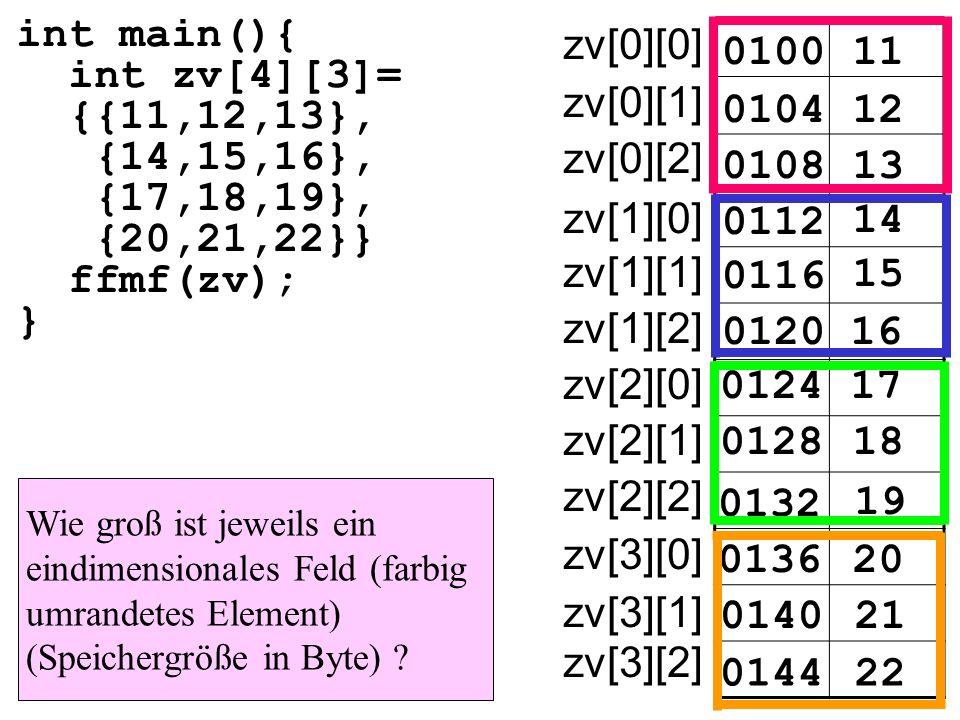 int main(){ int zv[4][3]= {{11,12,13}, {14,15,16}, {17,18,19}, {20,21,22}} ffmf(zv); } 010011 zv[0][0] 010412 0108 0112 14 15 16 17 18 19 20 21 22 13 0116 0120 0124 0128 0132 0136 0140 0144 zv[0][1] zv[0][2] zv[1][0] zv[1][1] zv[1][2] zv[2][0] zv[2][1] zv[2][2] zv[3][0] zv[3][1] zv[3][2] Wie groß ist jeweils ein eindimensionales Feld (farbig umrandetes Element) (Speichergröße in Byte)