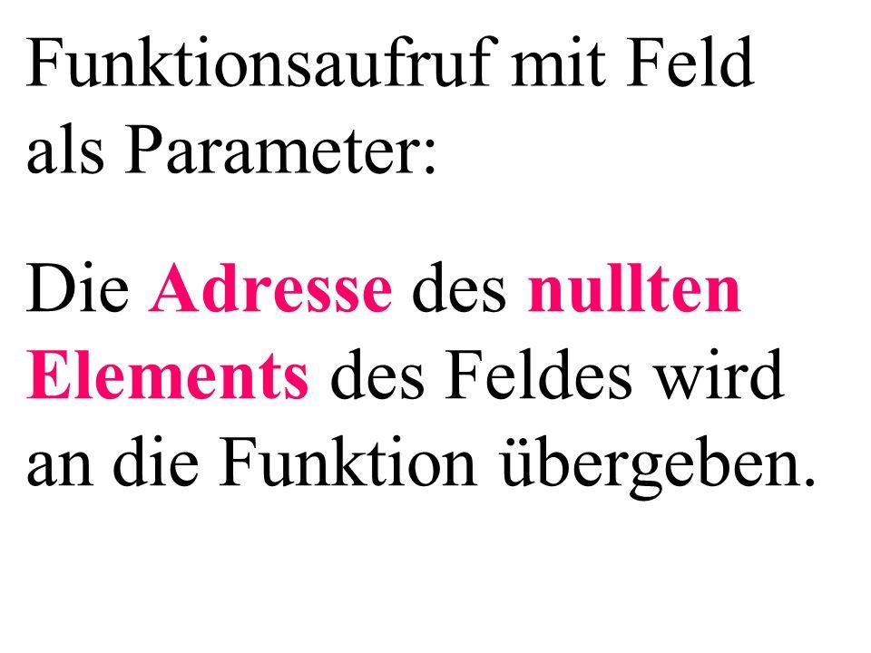 Funktionsaufruf mit Feld als Parameter: Die Adresse des nullten Elements des Feldes wird an die Funktion übergeben.