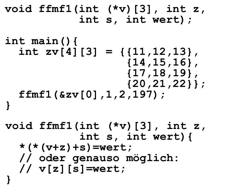 void ffmf1(int (*v)[3], int z, int s, int wert){ *(*(v+z)+s)=wert; // oder genauso möglich: // v[z][s]=wert; } void ffmf1(int (*v)[3], int z, int s, int wert); int main(){ int zv[4][3] = {{11,12,13}, {14,15,16}, {17,18,19}, {20,21,22}}; ffmf1(&zv[0],1,2,197); }