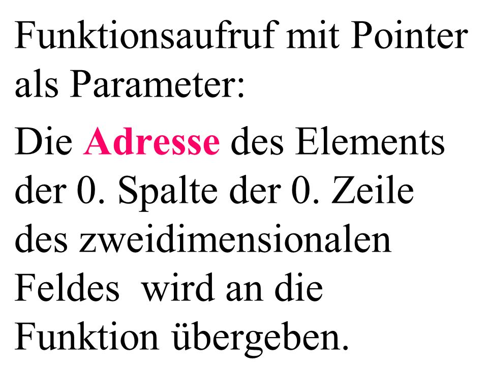 Funktionsaufruf mit Pointer als Parameter: Die Adresse des Elements der 0. Spalte der 0. Zeile des zweidimensionalen Feldes wird an die Funktion überg