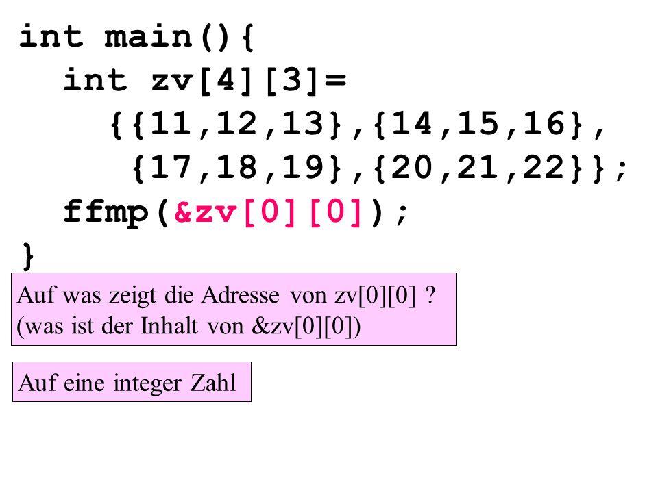 int main(){ int zv[4][3]= {{11,12,13},{14,15,16}, {17,18,19},{20,21,22}}; ffmp(&zv[0][0]); } Auf was zeigt die Adresse von zv[0][0] .