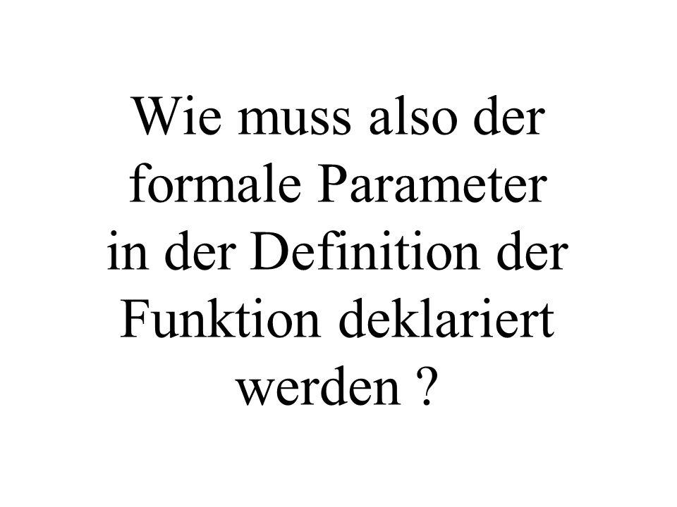Wie muss also der formale Parameter in der Definition der Funktion deklariert werden