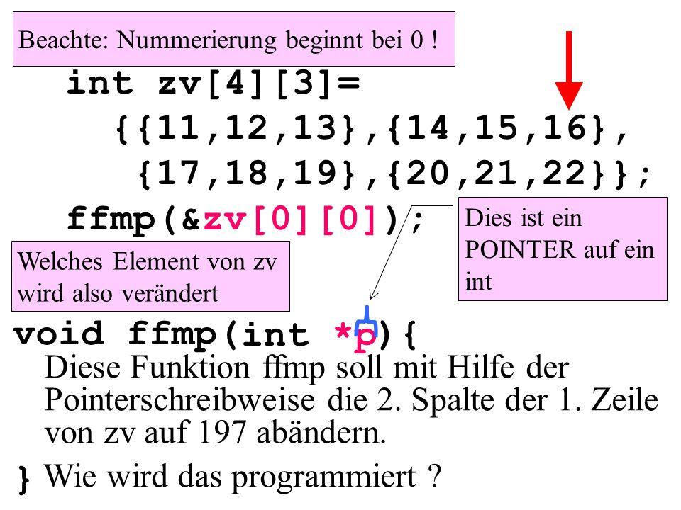 void ffmp( ){ } int main(){ int zv[4][3]= {{11,12,13},{14,15,16}, {17,18,19},{20,21,22}}; ffmp(&zv[0][0]); } int *p Welches Element von zv wird also verändert Diese Funktion ffmp soll mit Hilfe der Pointerschreibweise die 2.