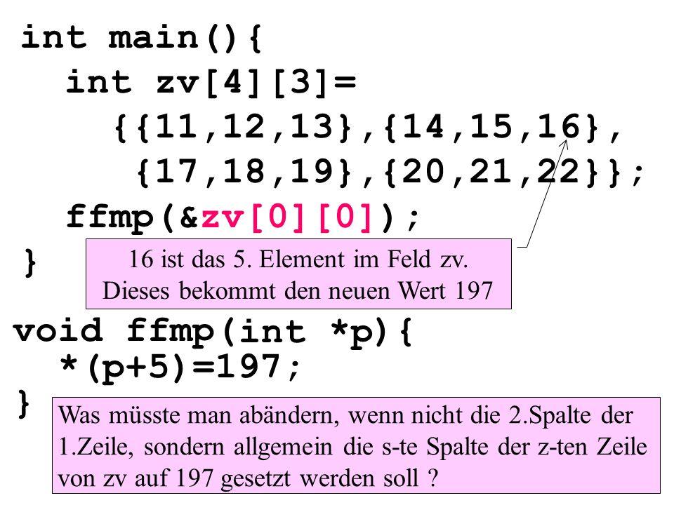 void ffmp( ){ *(p+5)=197; } int main(){ int zv[4][3]= {{11,12,13},{14,15,16}, {17,18,19},{20,21,22}}; ffmp(&zv[0][0]); } int *p Was müsste man abändern, wenn nicht die 2.Spalte der 1.Zeile, sondern allgemein die s-te Spalte der z-ten Zeile von zv auf 197 gesetzt werden soll .