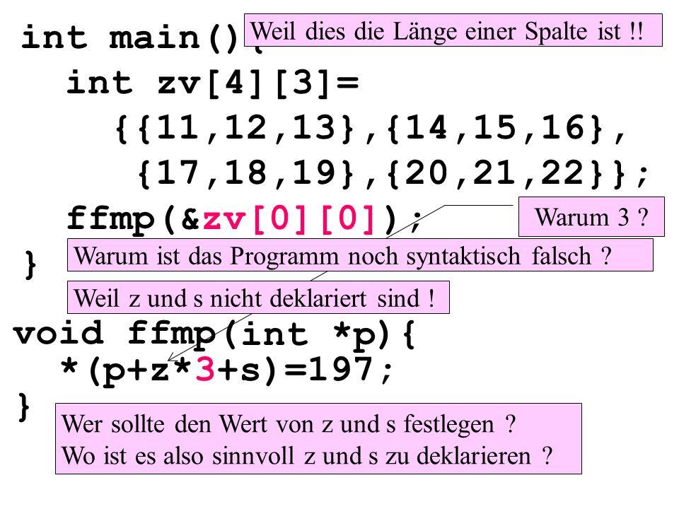 void ffmp( ){ *(p+z*3+s)=197; } int main(){ int zv[4][3]= {{11,12,13},{14,15,16}, {17,18,19},{20,21,22}}; ffmp(&zv[0][0]); } int *p Warum 3 ? Weil die