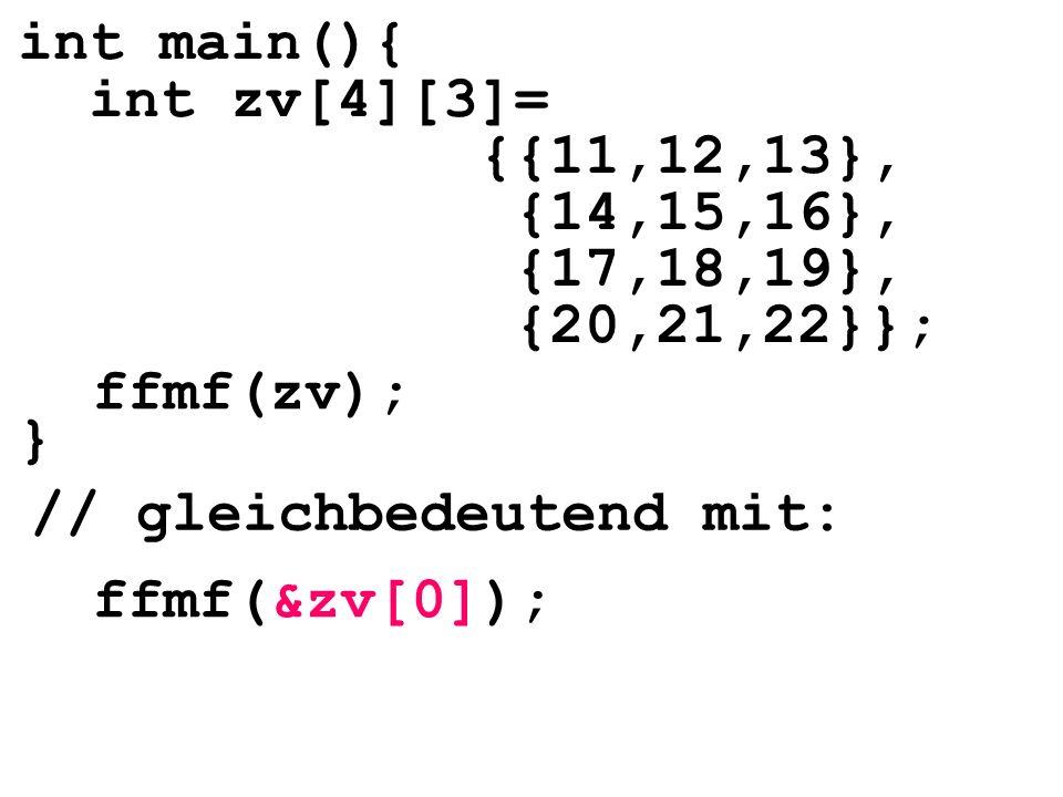 int main(){ int zv[4][3]= {{11,12,13}, {14,15,16}, {17,18,19}, {20,21,22}}; } // gleichbedeutend mit: ffmf(zv); ffmf(&zv[0]);