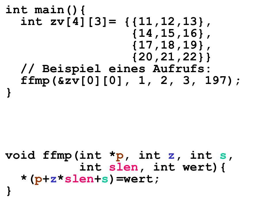 int main(){ int zv[4][3]= {{11,12,13}, {14,15,16}, {17,18,19}, {20,21,22}} // Beispiel eines Aufrufs: ffmp(&zv[0][0], 1, 2, 3, 197); } void ffmp(int *p, int z, int s, int slen, int wert){ *(p+z*slen+s)=wert; }